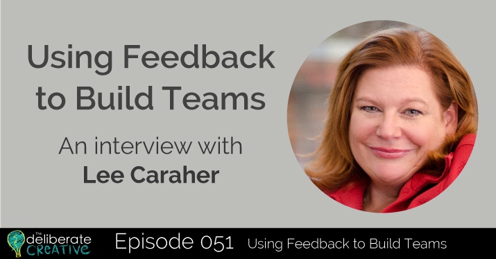 The Deliberate Creative Podcast Episode 51: Using Feedback to Build Teams with Lee Caraher