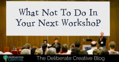 The Deliberate Creative Blog: What Not To Do In Your Next Workshop