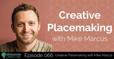 The Deliberate Creative Podcast Episode 66: Creative Placemaking with Mike Marcus