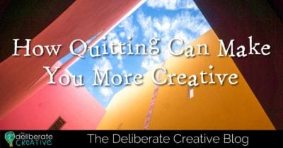 The Deliberate Creative Blog: How Quitting Can Make You More Creative