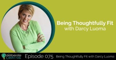 The Deliberate Creative Podcast - Episode 75: Being Thoughtfully Fit with Darcy Luoma