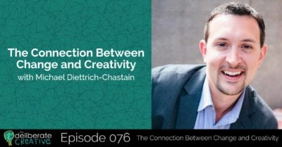 The Deliberate Creative Episode 76: The Connection Between Change and Creativity with Michael Diettrich-Chastain